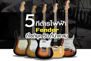 5 กีต้าร์ Fender ดีไซด์ยุค 50 ที่น่าสะสม