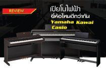 เปียโนไฟฟ้า ยี่ห้อไหนดีกว่ากัน Yamaha, Kawai, Casio