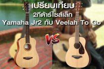 เปรียบเทียบ 2 กีต้าร์ไซส์เล็ก Yamaha Jr.2 VS. Veelah To Go