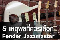 5 เหตุผลที่ควรเลือก Fender Jazzmaster