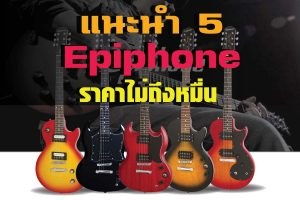 แนะนำ 5 กีต้าร์ไฟฟ้า Epiphone แบรนด์ดังราคาไม่ถึงหมื่น !!